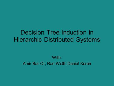 Decision Tree Induction in Hierarchic Distributed Systems With: Amir Bar-Or, Ran Wolff, Daniel Keren.