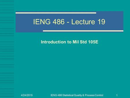4/24/2015IENG 486 Statistical Quality & Process Control 1 IENG 486 - Lecture 19 Introduction to Mil Std 105E.