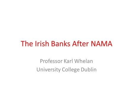 The Irish Banks After NAMA Professor Karl Whelan University College Dublin.