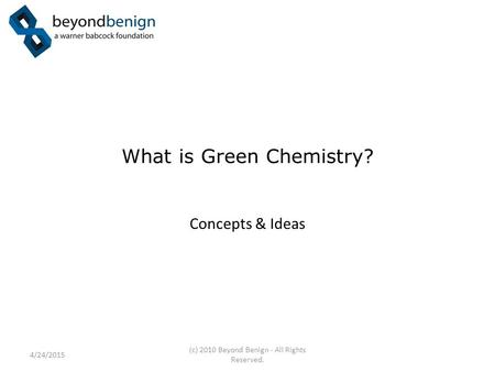 What is Green Chemistry? Concepts & Ideas 4/24/2015 (c) 2010 Beyond Benign - All Rights Reserved.