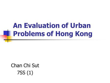 An Evaluation of Urban Problems of Hong Kong Chan Chi Sut 7SS (1)