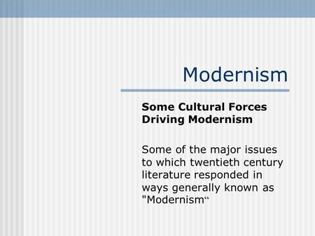 Modernism Some Cultural Forces Driving Modernism Some of the major issues to which twentieth century literature responded in ways generally known as Modernism.