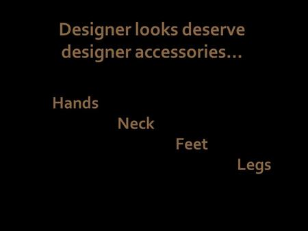 Designer looks deserve designer accessories… Hands Neck Feet Legs.