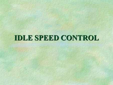 IDLE SPEED CONTROL. §To comply with federal emissions standards, idle speed control systems are used §Idle speed controlled by electronic module §Earlier.