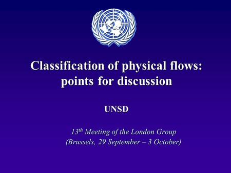 Classification of physical flows: points for discussion UNSD 13 th Meeting of the London Group (Brussels, 29 September – 3 October)