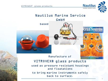 1 VITROVEX ® glass products Nautilus Marine Service GmbH based in Bremen (Germany) Manufacture of VITROVEX® glass products used as pressure resistant housings.