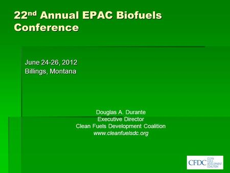 22 nd Annual EPAC Biofuels Conference June 24-26, 2012 Billings, Montana Douglas A. Durante Executive Director Clean Fuels Development Coalition www.cleanfuelsdc.org.