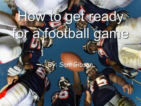 How to get ready for a football game By: Sam Gibson.