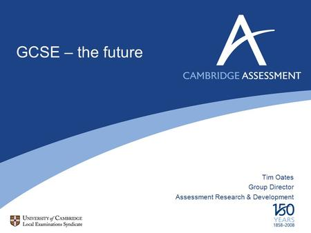 GCSE – the future Tim Oates Group Director Assessment Research & Development.