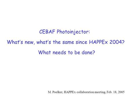CEBAF Photoinjector: What's new, what's the same since HAPPEx 2004? What needs to be done? M. Poelker, HAPPEx collaboration meeting, Feb. 18, 2005.