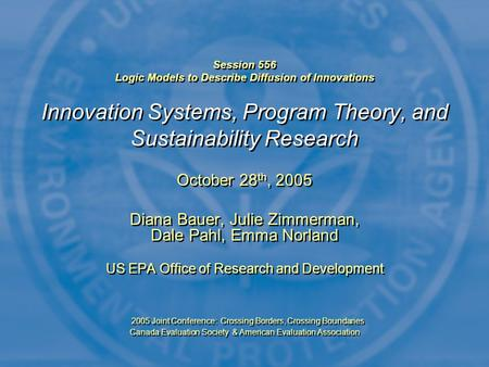 Session 556 Logic Models to Describe Diffusion of Innovations Innovation Systems, Program Theory, and Sustainability Research October 28 th, 2005 Diana.