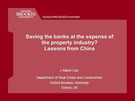 School of the Built Environment Saving the banks at the expense of the property industry? Lessons from China J Albert Cao Department of Real Estate and.