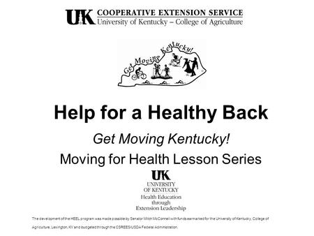 Help for a Healthy Back Get Moving Kentucky! Moving for Health Lesson Series The development of the HEEL program was made possible by Senator Mitch McConnell.