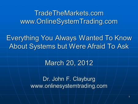 1 TradeTheMarkets.com www.OnlineSystemTrading.com Everything You Always Wanted To Know About Systems but Were Afraid To Ask March 20, 2012 Dr. John F.