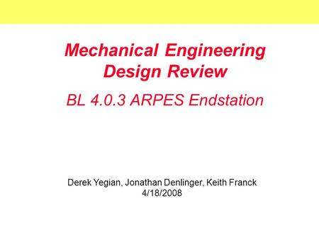 Mechanical Engineering Design Review BL 4.0.3 ARPES Endstation Derek Yegian, Jonathan Denlinger, Keith Franck 4/18/2008.