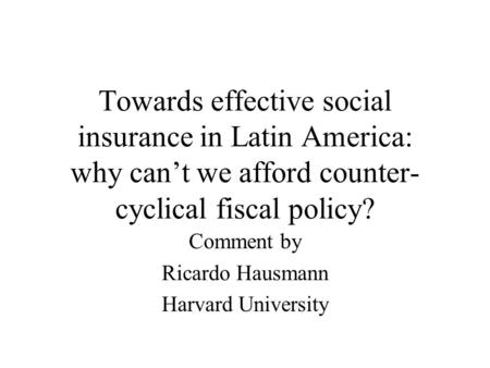 Towards effective social insurance in Latin America: why can't we afford counter- cyclical fiscal policy? Comment by Ricardo Hausmann Harvard University.