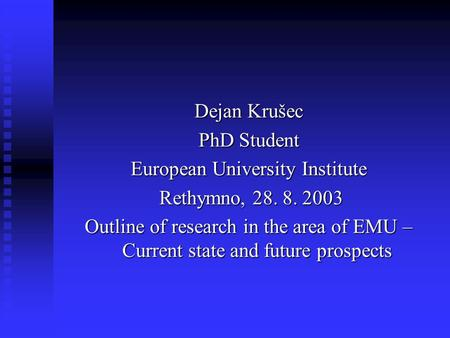 Dejan Krušec PhD Student European University Institute Rethymno, 28. 8. 2003 Rethymno, 28. 8. 2003 Outline of research in the area of EMU – Current state.