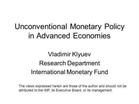 Unconventional Monetary Policy in Advanced Economies Vladimir Klyuev Research Department International Monetary Fund The views expressed herein are those.