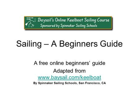 Sailing – A Beginners Guide A free online beginners' guide Adapted from www.baysail.com/keelboat www.baysail.com/keelboat By Spinnaker Sailing Schools,