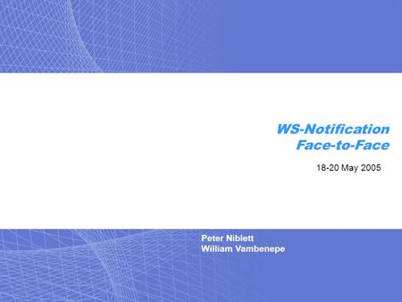 Peter Niblett William Vambenepe WS-Notification Face-to-Face 18-20 May 2005.