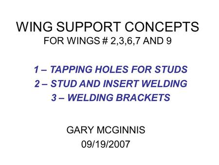 WING SUPPORT CONCEPTS FOR WINGS # 2,3,6,7 AND 9 GARY MCGINNIS 09/19/2007 1 – TAPPING HOLES FOR STUDS 2 – STUD AND INSERT WELDING 3 – WELDING BRACKETS.