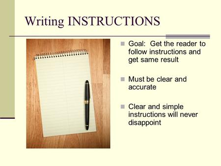 Writing INSTRUCTIONS Goal: Get the reader to follow instructions and get same result Must be clear and accurate Clear and simple instructions will never.