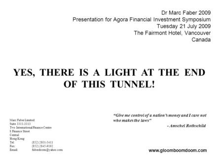 Dr Marc Faber 2009 Presentation for Agora Financial Investment Symposium Tuesday 21 July 2009 The Fairmont Hotel, Vancouver Canada YES, THERE IS A LIGHT.