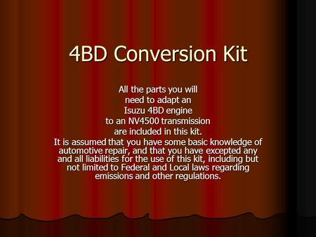 4BD Conversion Kit All the parts you will need to adapt an Isuzu 4BD engine to an NV4500 transmission are included in this kit. It is assumed that you.