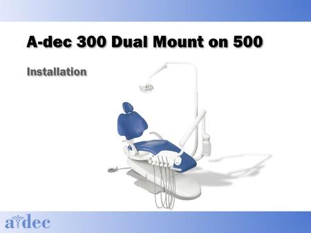 A-dec 300 Dual Mount on 500 Installation. Agenda ► General Information ► Recommended tools ► Installation ► Follow through install guide ► Hands-on install.