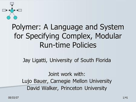 08/03/071/41 Polymer: A Language and System for Specifying Complex, Modular Run-time Policies Jay Ligatti, University of South Florida Joint work with: