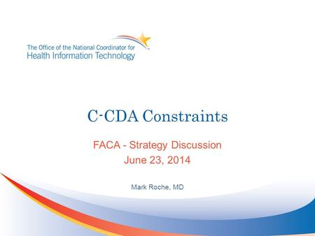 C-CDA Constraints FACA - Strategy Discussion June 23, 2014 Mark Roche, MD.