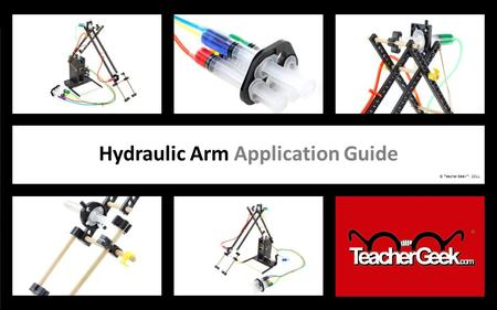 HYDRAULIC ARM EXAMPLE BUILD Hydraulic Arm Application Guide © TeacherGeek™, 2011.