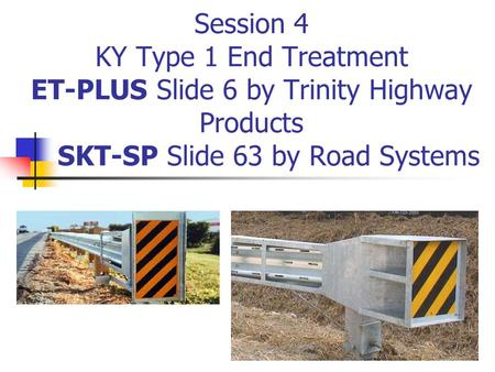 Session 4 KY Type 1 End Treatment ET-PLUS Slide 6 by Trinity Highway Products SKT-SP Slide 63 by Road Systems.
