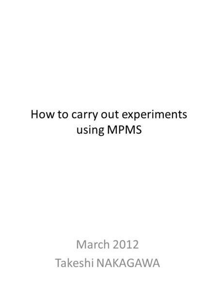 How to carry out experiments using MPMS March 2012 Takeshi NAKAGAWA.