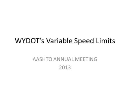 WYDOT's Variable Speed Limits AASHTO ANNUAL MEETING 2013.