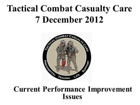 Current Performance Improvement Issues Tactical Combat Casualty Care 7 December 2012.