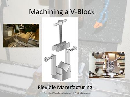 Machining a V-Block Flexible Manufacturing Copyright © Texas Education Agency, 2013. All rights reserved. 1.