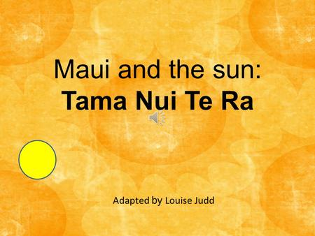 Maui and the sun: Tama Nui Te Ra Adapted by Louise Judd.