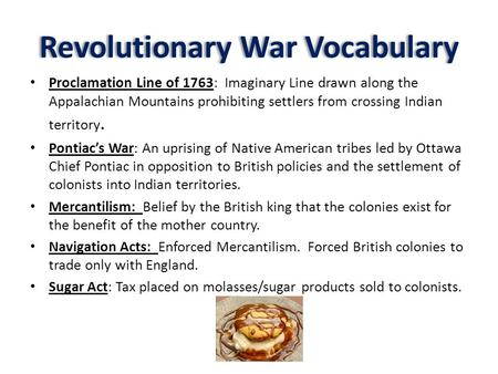 Revolutionary War Vocabulary Proclamation Line of 1763: Imaginary Line drawn along the Appalachian Mountains prohibiting settlers from crossing Indian.
