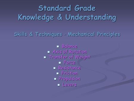 Standard Grade Knowledge & Understanding Skills & Techniques - Mechanical Principles Balance Balance Axis of Rotation Axis of Rotation Transfer of Weight.