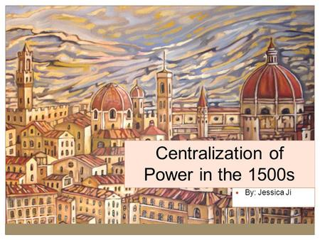<strong>Centralization</strong> of Power in the 1500s By: Jessica Ji.