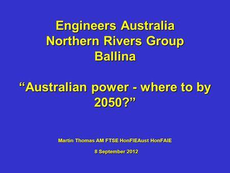 Engineers Australia - Northern Rivers Group - Ballina - 8 Sep 12 Australian <strong>power</strong> - where to by 2050? Engineers Australia Northern Rivers Group Ballina.
