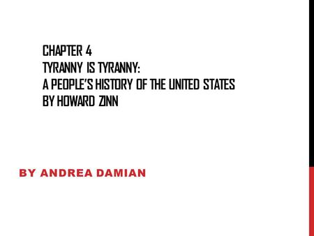 Chapter 4 Tyranny Is Tyranny: A people's History of the united states by howard zinn By Andrea Damian.