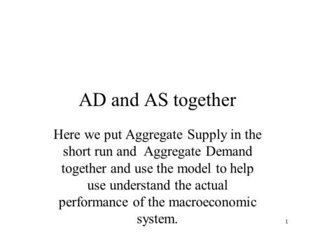 AD and AS together Here we put Aggregate Supply in the short run and Aggregate Demand together and use the model to help use understand the actual performance.