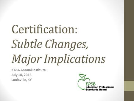 Certification: Subtle Changes, Major Implications KASA Annual Institute July 18, 2013 Louisville, KY.