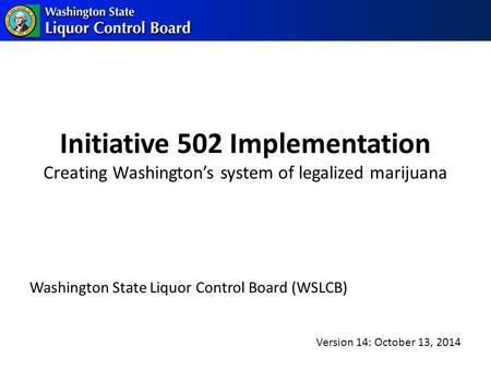 Initiative 502 Implementation Creating Washington's system of legalized marijuana Washington State Liquor Control Board (WSLCB) Version 14: October 13,
