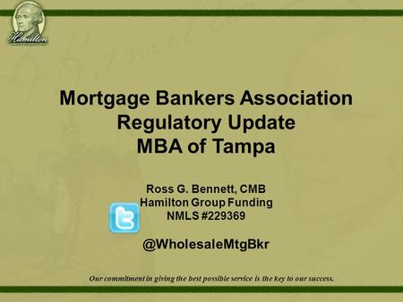 Mortgage Bankers Association Regulatory Update MBA of Tampa Ross G. Bennett, CMB Hamilton Group Funding NMLS Our commitment in.