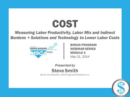 COST Measuring Labor Productivity, Labor Mix and Indirect Burdens + Solutions and Technology to Lower Labor Costs Presented by Steve Smith Senior Vice.