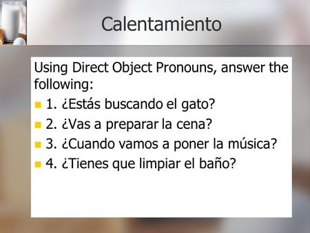 Calentamiento Using Direct Object Pronouns, answer the following: