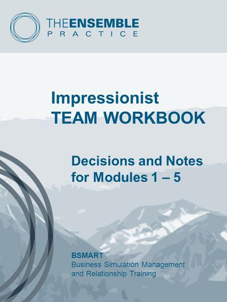 Impressionist TEAM WORKBOOK Decisions and Notes for Modules 1 – 5 BSMART Business Simulation Management and Relationship Training.